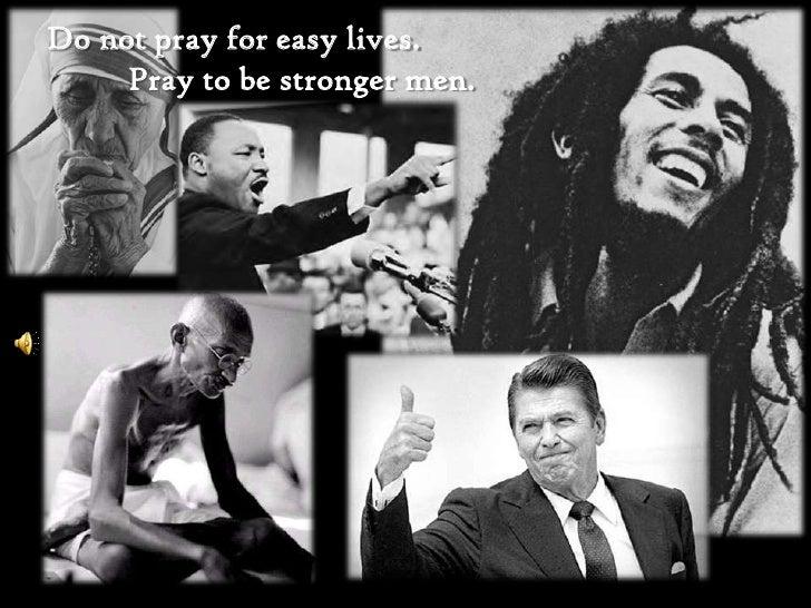 Do not pray for easy lives. <br />   Pray to be stronger men.<br />