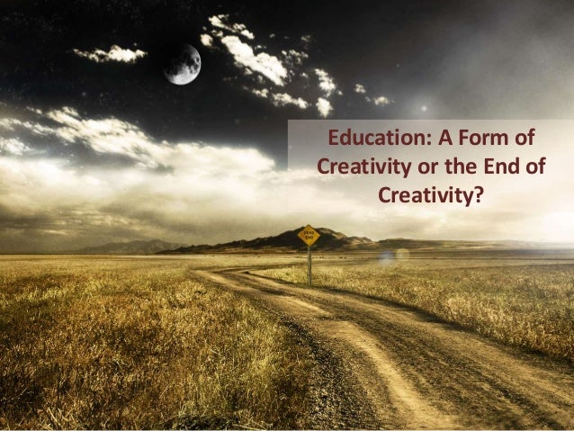 Education: A Form of Creativity or the End of Creativity?
