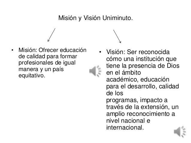 Misión y Visión Uniminuto.• Misión: Ofrecer educación   • Visión: Ser reconocida  de calidad para formar        cómo una i...