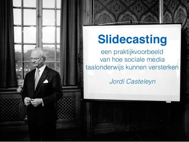 Slidecasting een praktijkvoorbeeld van hoe sociale media taalonderwijs kunnen versterken Jordi Casteleyn