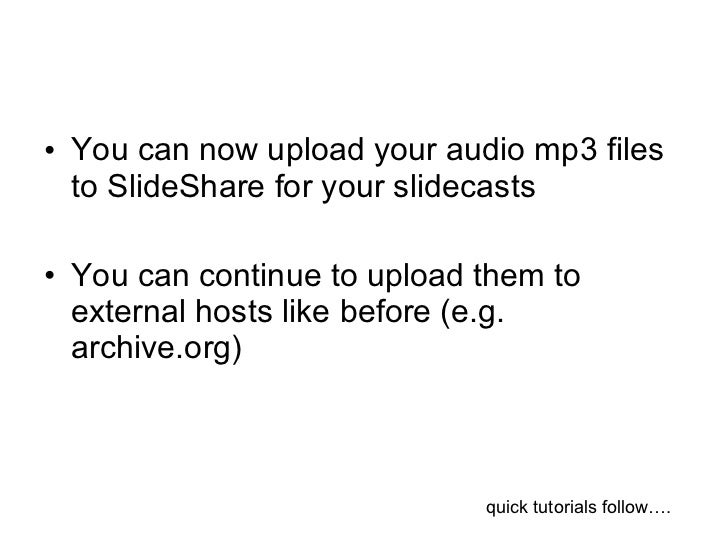 <ul><li>You can now upload your audio mp3 files to SlideShare for your slidecasts </li></ul><ul><li>You can continue to up...