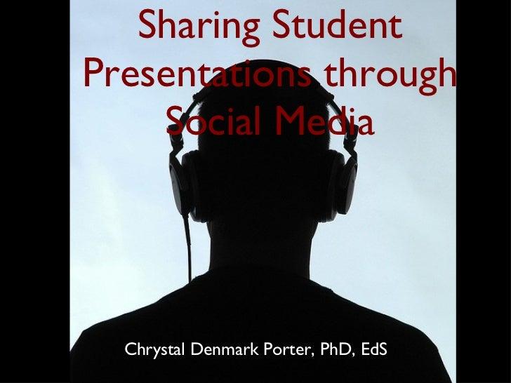 Sharing Student Presentations through Social Media <ul><li>Chrystal Denmark Porter, PhD, EdS </li></ul>