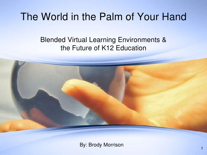 The World in the Palm of Your Hand<br />Blended Virtual Learning Environments & the Future of K12 Education<br />1<br />By...