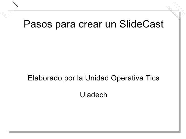 Pasos para crear un SlideCast Elaborado por la Unidad Operativa Tics Uladech