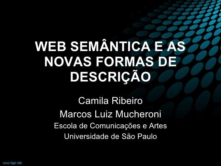WEB SEMÂNTICA E AS NOVAS FORMAS DE DESCRIÇÃO Camila Ribeiro Marcos Luiz Mucheroni Escola de Comunicações e Artes Universid...