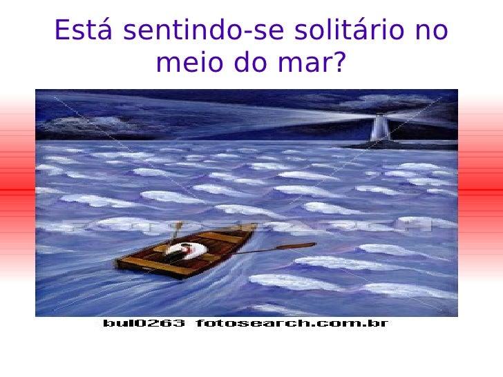 Está sentindo-se solitário no meio do mar?