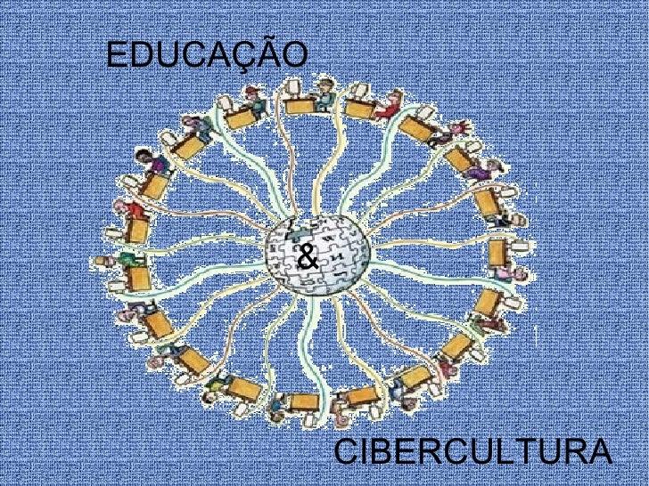EDUCAÇÃO       &           CIBERCULTURA