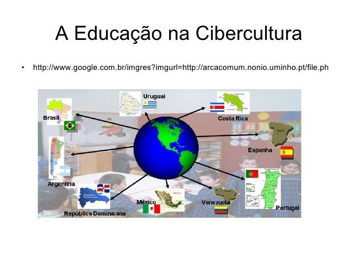 A Educação na Cibercultura <ul><li>http://www.google.com.br/imgres?imgurl=http://arcacomum.nonio.uminho.pt/file.ph </li></ul>