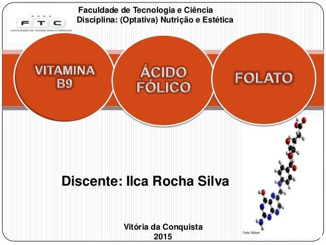 Faculdade de Tecnologia e Ciência Disciplina: (Optativa) Nutrição e Estética Vitória da Conquista 2015 Discente: Ilca Roch...