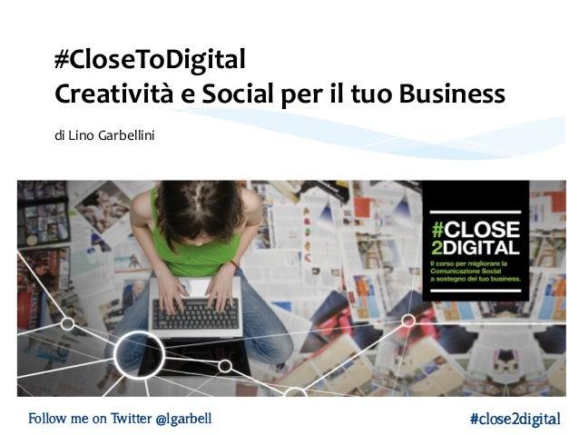 #CloseToDigital   Creatività  e  Social  per  il  tuo  Business        di  Lino  Garbellini   Fo...
