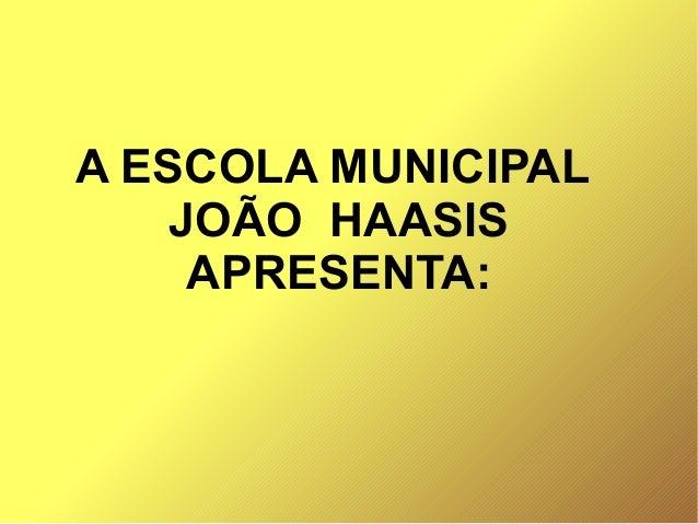 A ESCOLA MUNICIPAL JOÃO HAASIS APRESENTA: