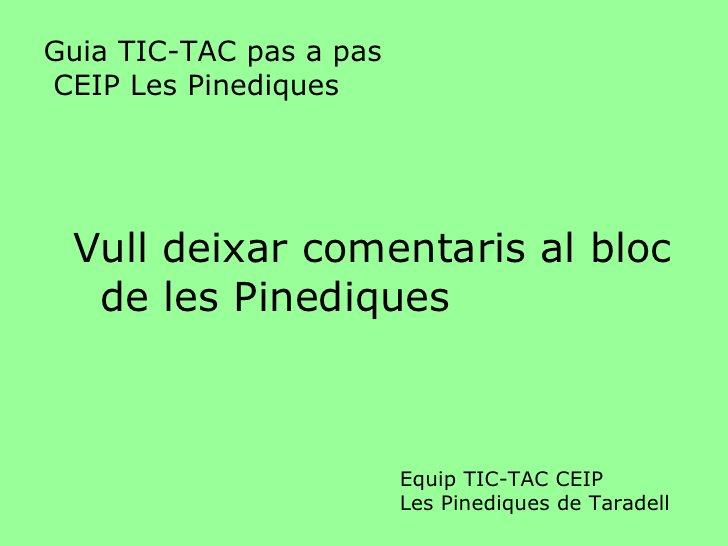 Guia TIC-TAC pas a pas  CEIP Les Pinediques <ul><li>Vull deixar comentaris al bloc de les Pinediques </li></ul>Equip TIC-T...