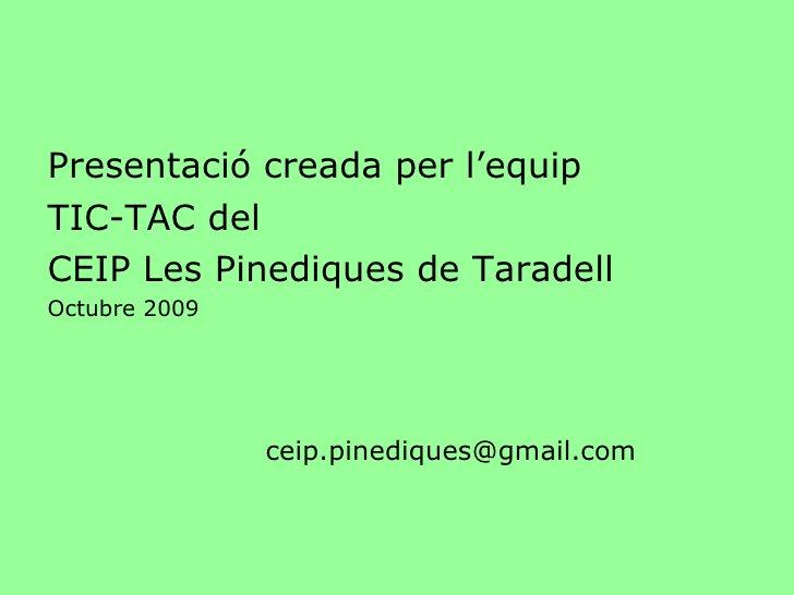<ul><li>Presentació creada per l'equip  </li></ul><ul><li>TIC-TAC del  </li></ul><ul><li>CEIP Les Pinediques de Taradell <...