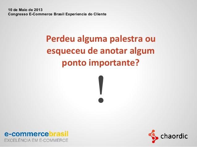 Perdeu alguma palestra ouesqueceu de anotar algumponto importante?!10 de Maio de 2013Congresso E-Commerce Brasil Experienc...