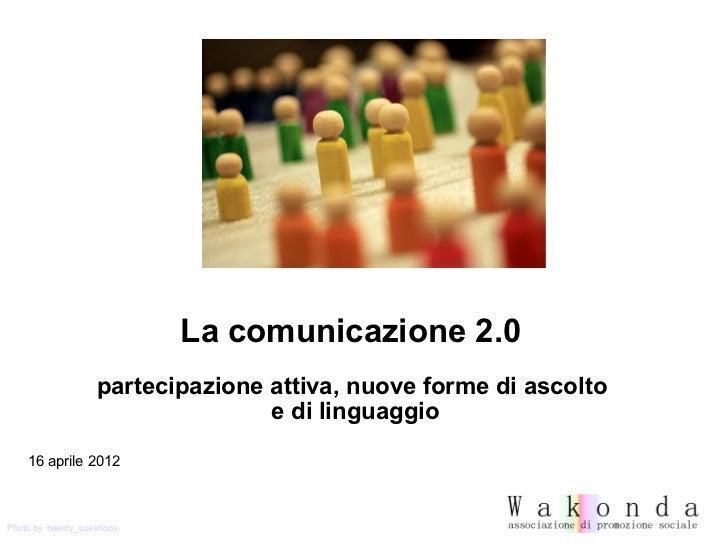 La comunicazione 2.0                    partecipazione attiva, nuove forme di ascolto                                   e ...