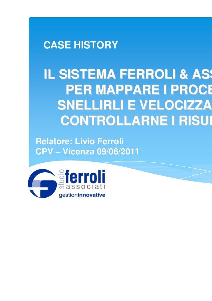 CASE HISTORY IL SISTEMA FERROLI & ASSOCIATI     PER MAPPARE I PROCESSI,    SNELLIRLI E VELOCIZZARLI, E    CONTROLLARNE I R...