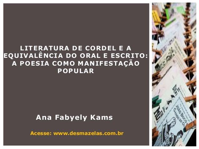 Ana Fabyely KamsLITERATURA DE CORDEL E AEQUIVALÊNCIA DO ORAL E ESCRITO:A POESIA COMO MANIFESTAÇÃOPOPULARAcesse: www.desmaz...