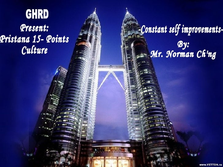 GHRD  Present: Pristana 15- Points Culture -Constant self improvements- By: Mr. Norman Ch'ng