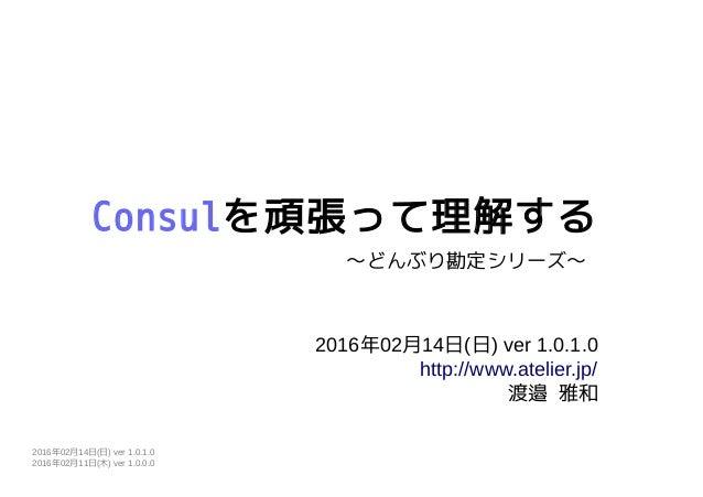 Consulを頑張って理解する 2016年02月14日(日) ver 1.0.1.0 http://www.atelier.jp/ 渡邉 雅和 〜どんぶり勘定シリーズ〜 2016年02月14日(日) ver 1.0.1.0 2016年02月11...