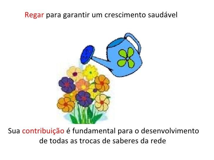 Regar  para garantir um crescimento saudável Sua  contribuição  é fundamental para o desenvolvimento de todas as trocas de...
