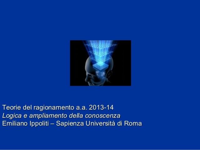 Teorie del ragionamento a.a. 2013-14 Logica e ampliamento della conoscenza Emiliano Ippoliti – Sapienza Università di Roma