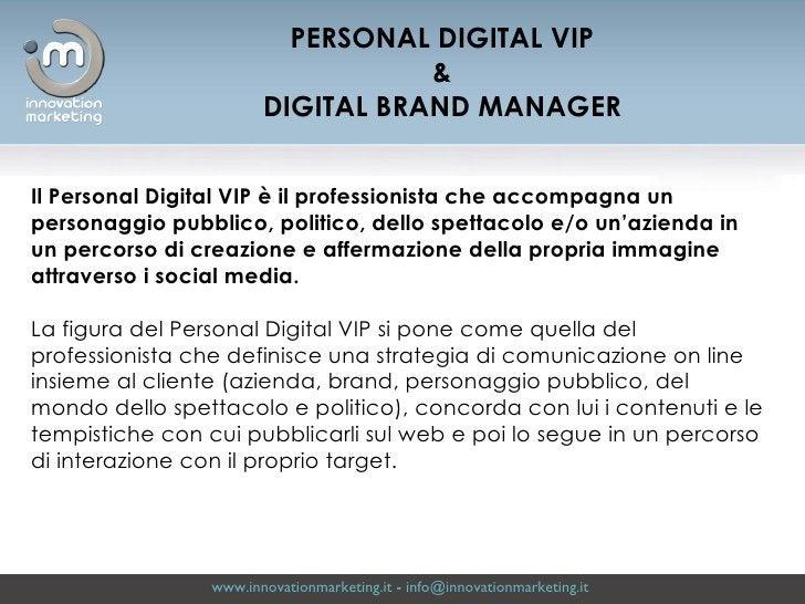 www.innovationmarketing.it  -  [email_address]   PERSONAL DIGITAL VIP & DIGITAL BRAND MANAGER Il Personal Digital VIP è il...