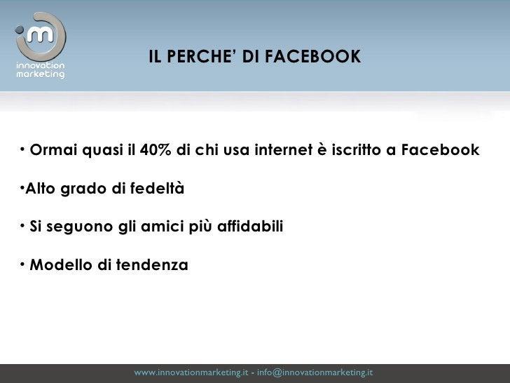 www.innovationmarketing.it  -  [email_address]   <ul><li>Ormai quasi il 40% di chi usa internet è iscritto a Facebook </li...