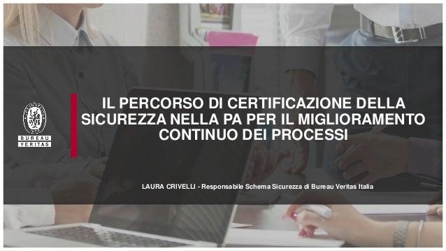 IL PERCORSO DI CERTIFICAZIONE DELLA SICUREZZA NELLA PA PER IL MIGLIORAMENTO CONTINUO DEI PROCESSI LAURA CRIVELLI - Respons...