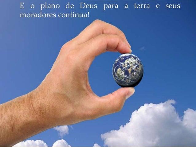 E o plano de Deus para a terra e seus moradores continua!