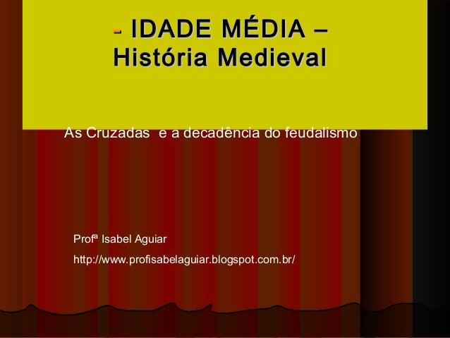 - IDADE MÉDIA –        História MedievalAs Cruzadas e a decadência do feudalismo Profª Isabel Aguiar http://www.profisabel...