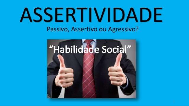 1 ASSERTIVIDADEPassivo, Assertivo ou Agressivo?