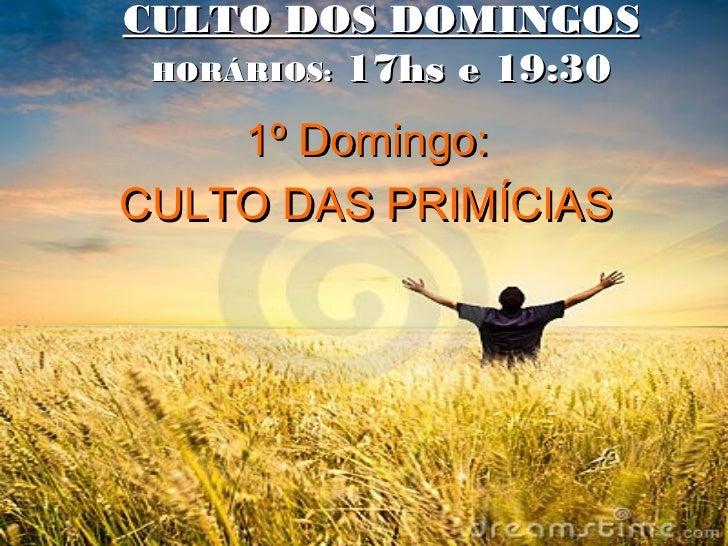 CULTO DOS DOMINGOS HORÁRIOS: 17hs e 19:30    1º Domingo:CULTO DAS PRIMÍCIAS