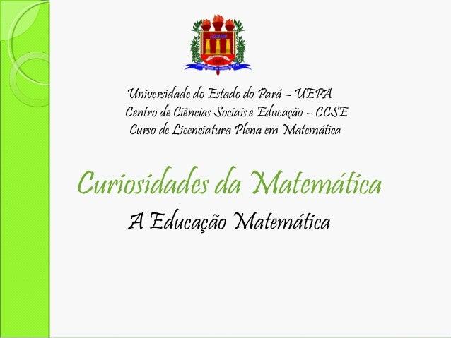 Universidade do Estado do Pará – UEPA Centro de Ciências Sociais e Educação – CCSE Curso de Licenciatura Plena em Matemáti...
