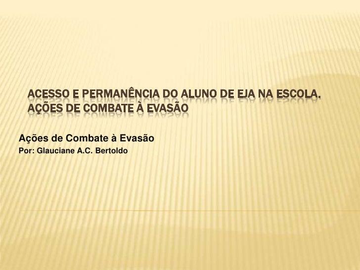 Acesso e permanência do aluno de EJA na escola.ações de combate à evasão<br />Açõesde Combate à Evasão<br />Por: Glauciane...