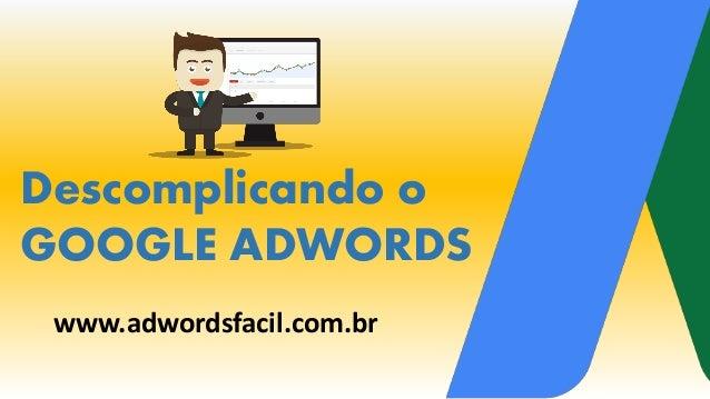 Descomplicando o GOOGLE ADWORDS www.adwordsfacil.com.br