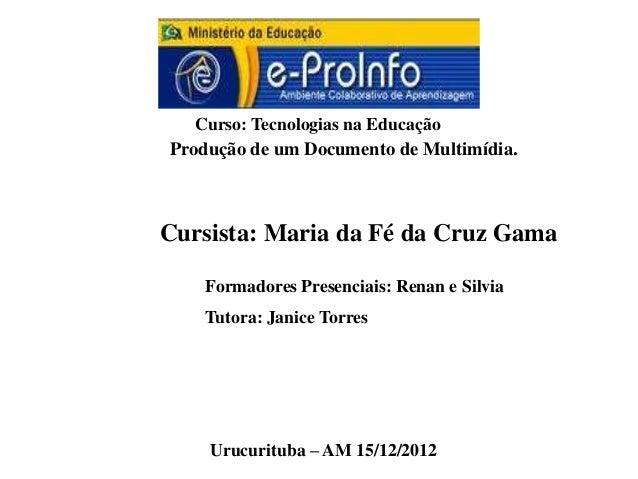 Curso: Tecnologias na EducaçãoProdução de um Documento de Multimídia.Cursista: Maria da Fé da Cruz Gama   Formadores Prese...