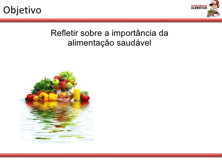 Objetivo <ul><li>Refletir sobre a importância da alimentação saudável </li></ul>