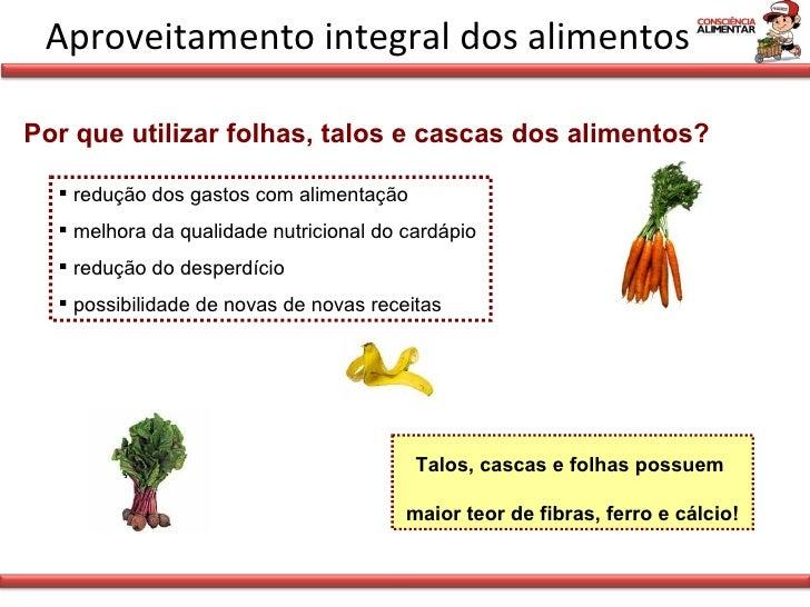 Aproveitamento integral dos alimentos Por que utilizar folhas, talos e cascas dos alimentos? <ul><li>redução dos gastos co...