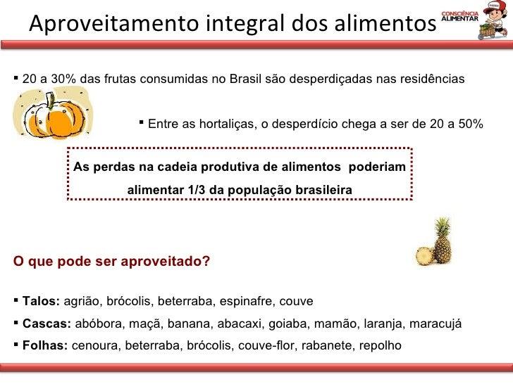 Aproveitamento integral dos alimentos <ul><li>20 a 30% das frutas consumidas no Brasil são desperdiçadas nas residências <...