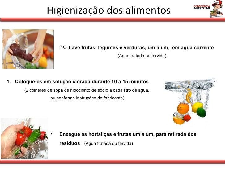 Higienização dos alimentos <ul><li>Lave frutas, legumes e verduras, um a um,  em água corrente  (Água tratada ou fervida) ...