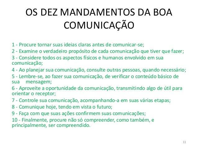 OS DEZ MANDAMENTOS DA BOA COMUNICAÇÃO 1 - Procure tornar suas ideias claras antes de comunicar-se; 2 - Examine o verdadeir...