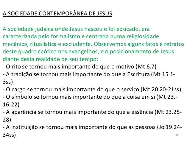 A SOCIEDADE CONTEMPORÂNEA DE JESUS A sociedade judaica onde Jesus nasceu e foi educado, era caracterizada pelo formalismo ...