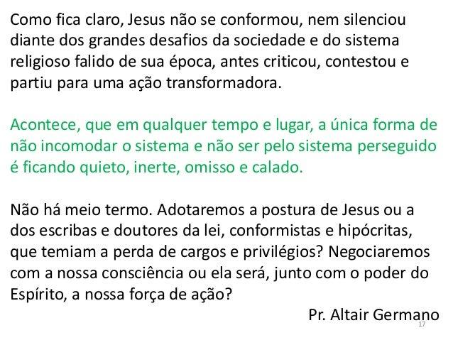 Como fica claro, Jesus não se conformou, nem silenciou diante dos grandes desafios da sociedade e do sistema religioso fal...