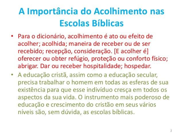 A Importância do Acolhimento nas Escolas Bíblicas • Para o dicionário, acolhimento é ato ou efeito de acolher; acolhida; m...