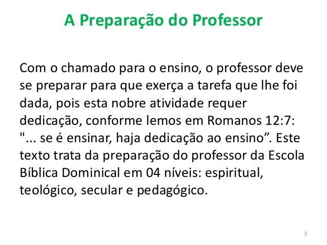 A Preparação do Professor Com o chamado para o ensino, o professor deve se preparar para que exerça a tarefa que lhe foi d...
