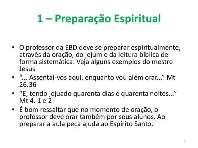 1 – Preparação Espiritual • O professor da EBD deve se preparar espiritualmente, através da oração, do jejum e da leitura ...