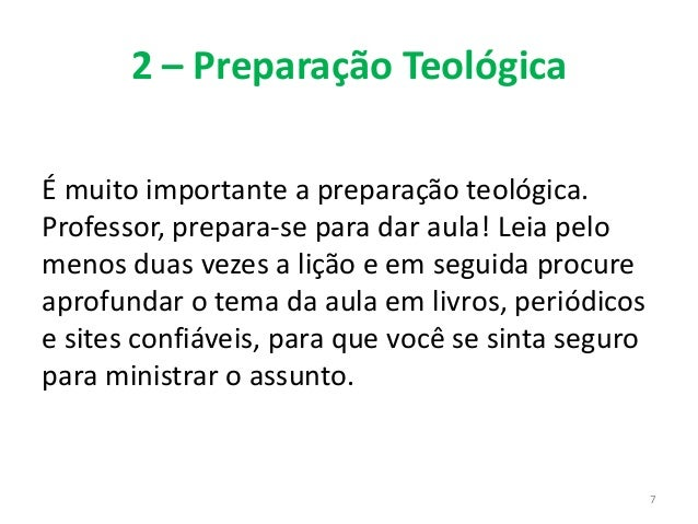 2 – Preparação Teológica É muito importante a preparação teológica. Professor, prepara-se para dar aula! Leia pelo menos d...