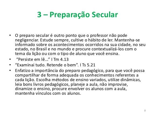 3 – Preparação Secular • O preparo secular é outro ponto que o professor não pode negligenciar. Estude sempre, cultive o h...