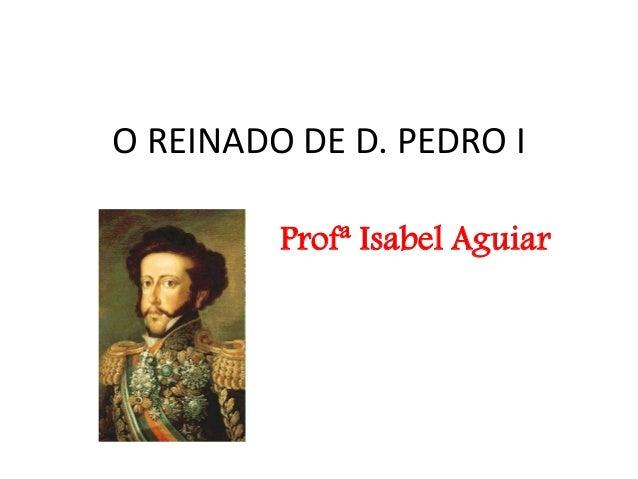 O REINADO DE D. PEDRO I Profª Isabel Aguiar
