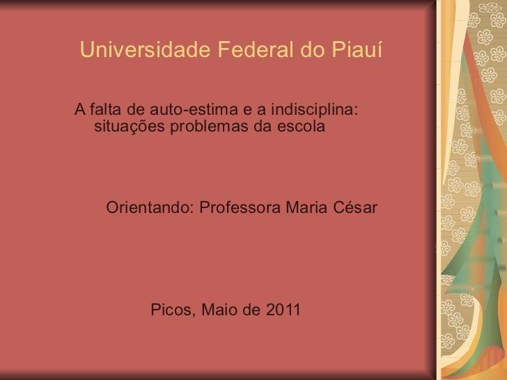 Universidade Federal do Piauí A falta de auto-estima e a indisciplina: situações problemas da escola Orientando: Professor...